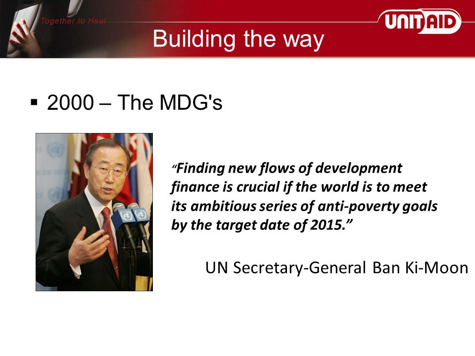 Building the way  2000 – The MDG s Finding new flows of development finance is crucial if the world is to meet its ambitious series of anti-poverty goals by the target date of 2015. UN Secretary-General Ban Ki-Moon