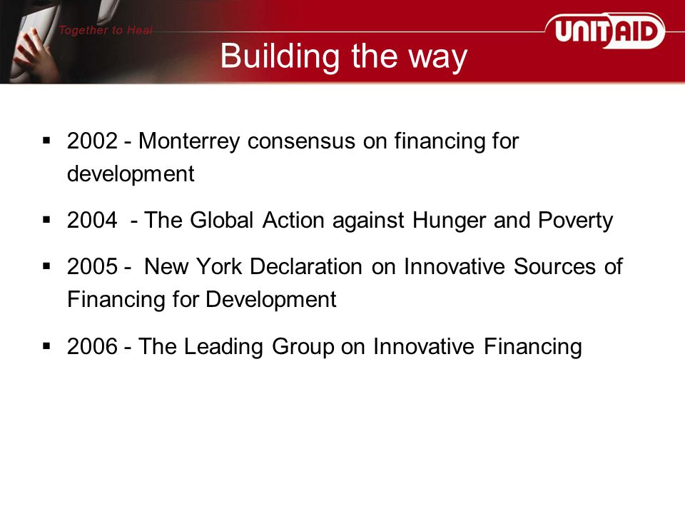  2002 - Monterrey consensus on financing for development  2004 - The Global Action against Hunger and Poverty  2005 - New York Declaration on Innovative Sources of Financing for Development  2006 - The Leading Group on Innovative Financing Building the way