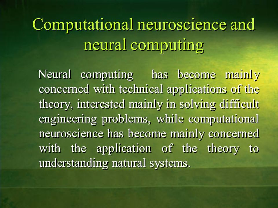 Computational neuroscience and neural computing Neural computing has become mainly concerned with technical applications of the theory, interested mainly in solving difficult engineering problems, while computational neuroscience has become mainly concerned with the application of the theory to understanding natural systems.