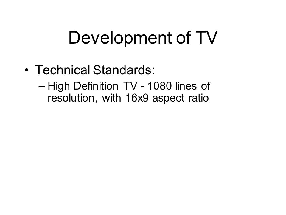 Development of TV Technical Standards: –High Definition TV - 1080 lines of resolution, with 16x9 aspect ratio