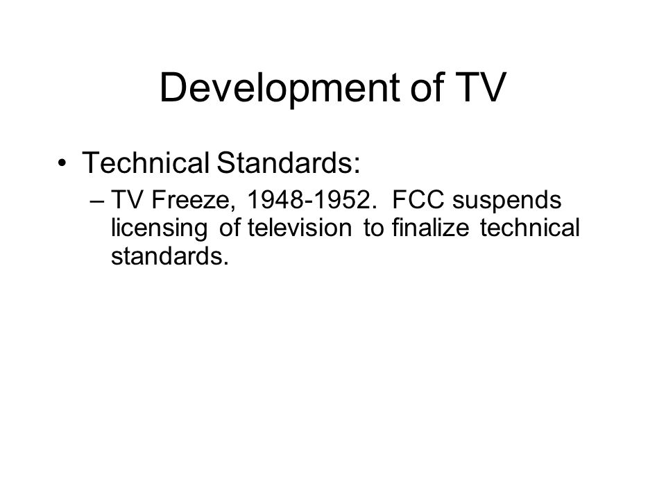 Development of TV Technical Standards: –TV Freeze, 1948-1952. FCC suspends licensing of television to finalize technical standards.
