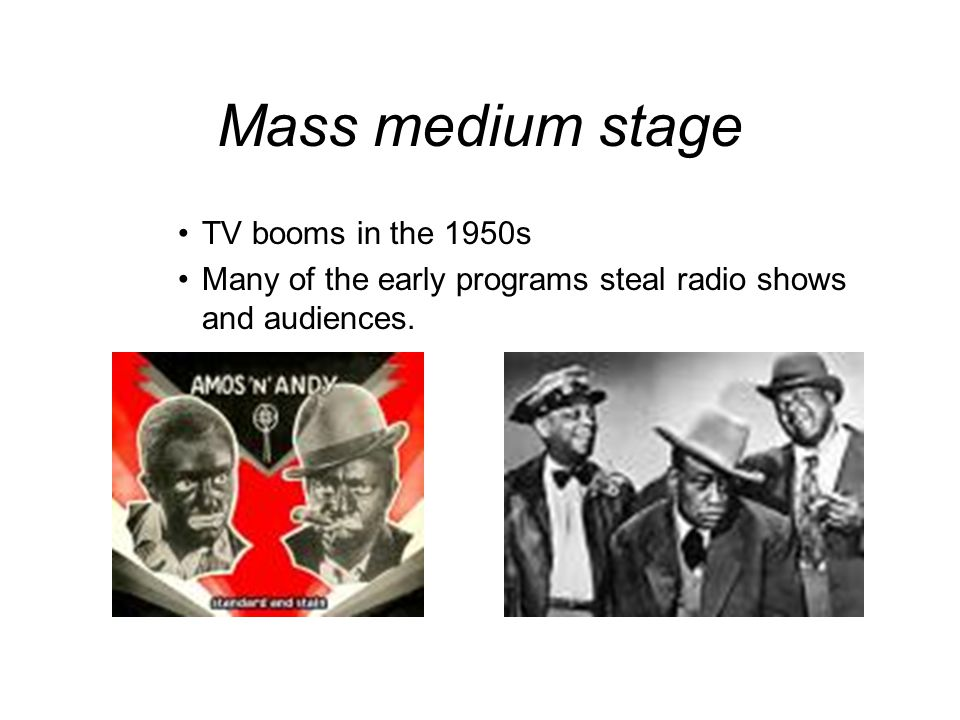 Mass medium stage TV booms in the 1950s Many of the early programs steal radio shows and audiences.