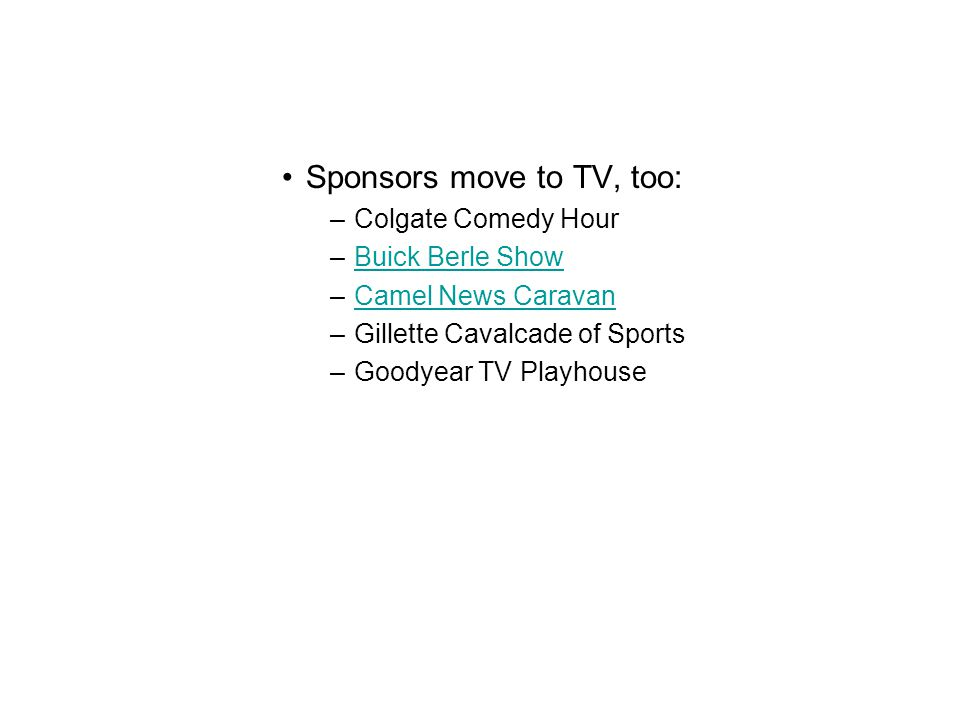 Sponsors move to TV, too: –Colgate Comedy Hour –Buick Berle ShowBuick Berle Show –Camel News CaravanCamel News Caravan –Gillette Cavalcade of Sports –