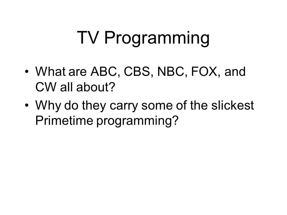 TV Programming What are ABC, CBS, NBC, FOX, and CW all about? Why do they carry some of the slickest Primetime programming?