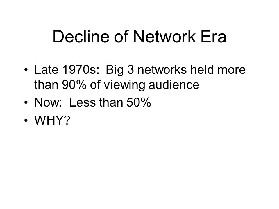 Decline of Network Era Late 1970s: Big 3 networks held more than 90% of viewing audience Now: Less than 50% WHY?