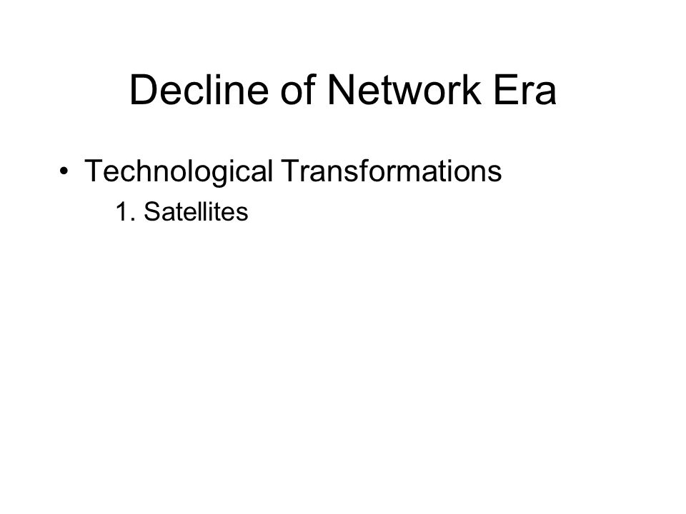 Decline of Network Era Technological Transformations 1. Satellites