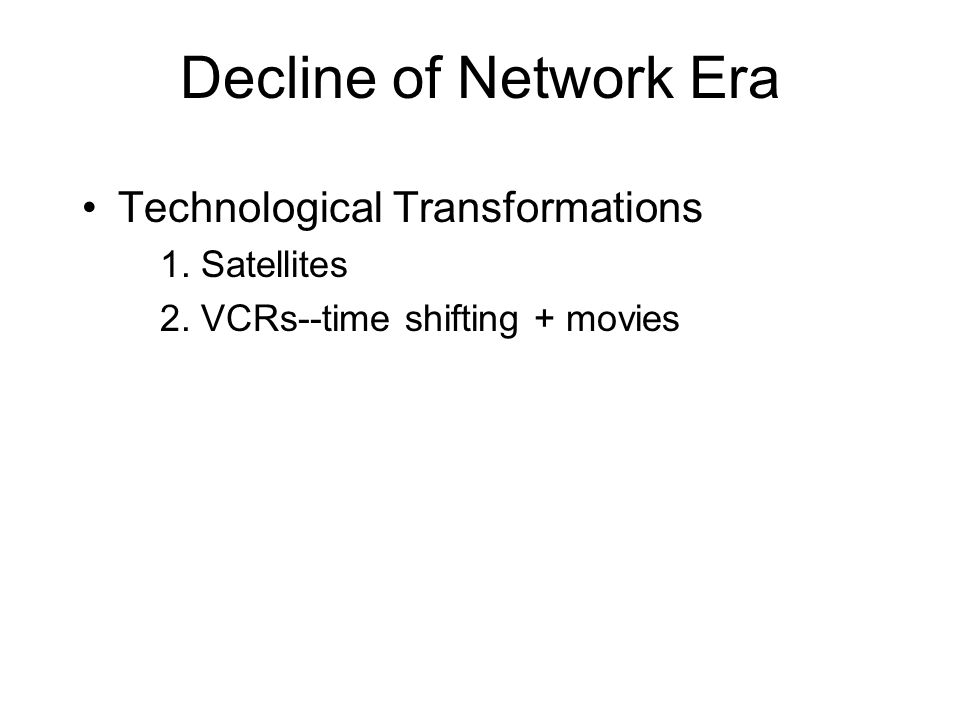 Decline of Network Era Technological Transformations 1. Satellites 2. VCRs--time shifting + movies