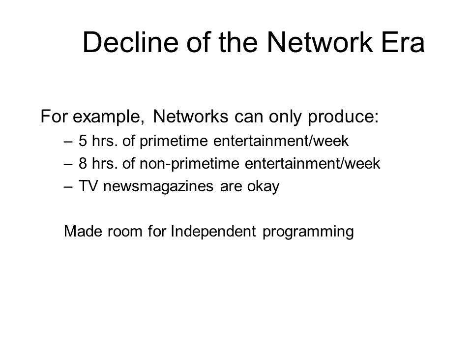 Decline of the Network Era For example, Networks can only produce: –5 hrs. of primetime entertainment/week –8 hrs. of non-primetime entertainment/week