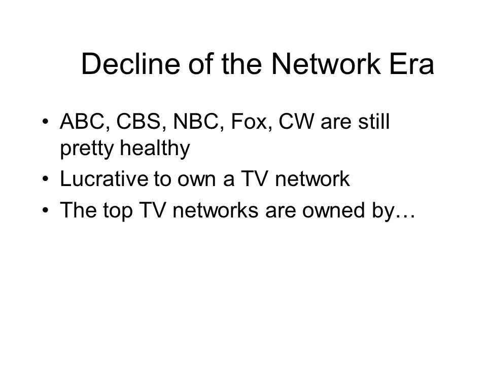 Decline of the Network Era ABC, CBS, NBC, Fox, CW are still pretty healthy Lucrative to own a TV network The top TV networks are owned by…