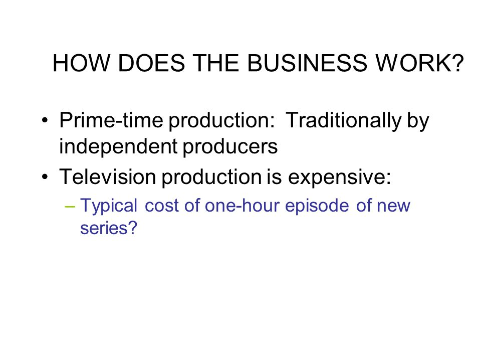 HOW DOES THE BUSINESS WORK? Prime-time production: Traditionally by independent producers Television production is expensive: –Typical cost of one-hou