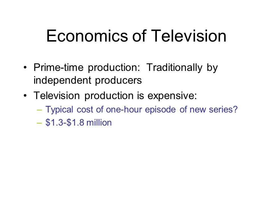 Economics of Television Prime-time production: Traditionally by independent producers Television production is expensive: –Typical cost of one-hour ep