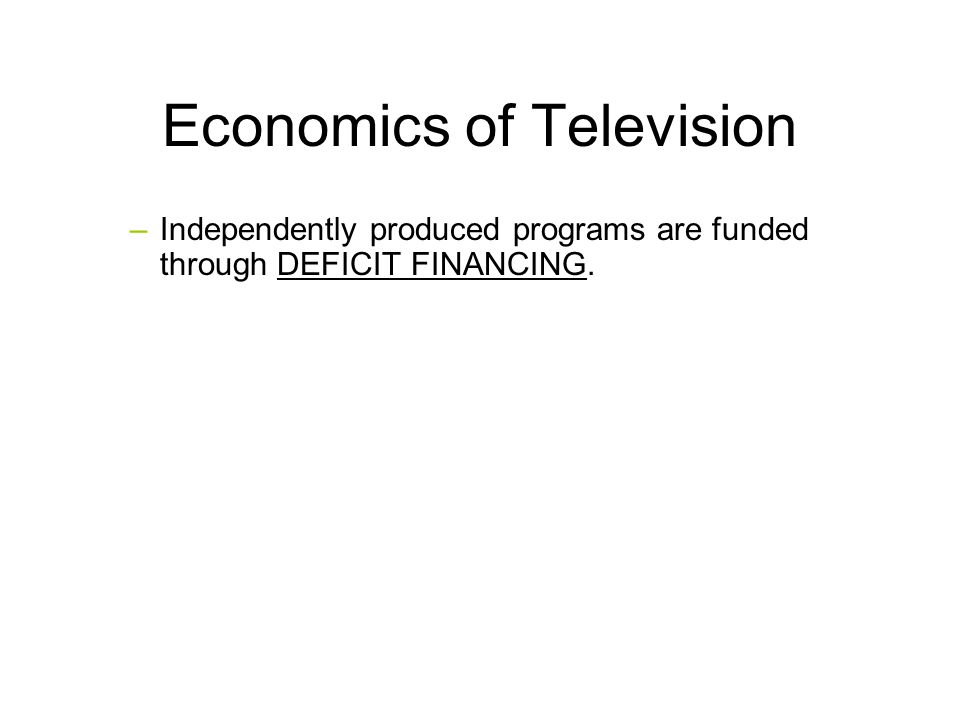 Economics of Television –Independently produced programs are funded through DEFICIT FINANCING.