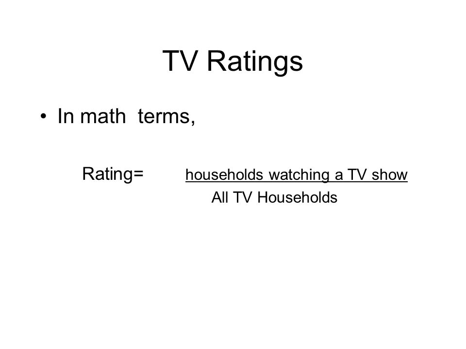 TV Ratings In math terms, Rating= households watching a TV show All TV Households