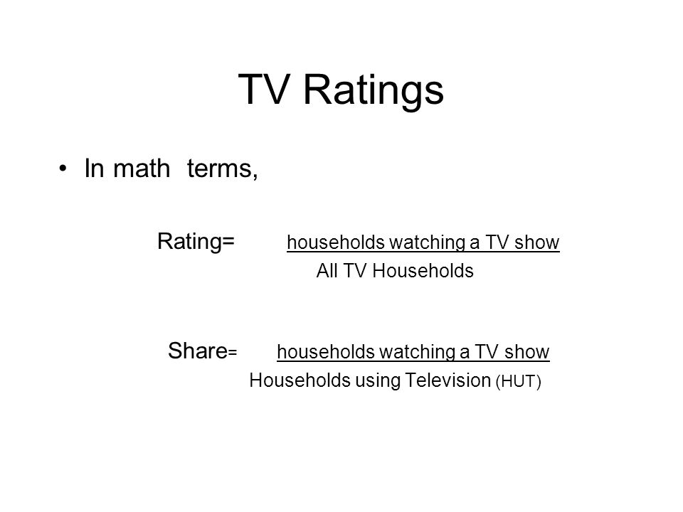 TV Ratings In math terms, Rating= households watching a TV show All TV Households Share = households watching a TV show Households using Television (H