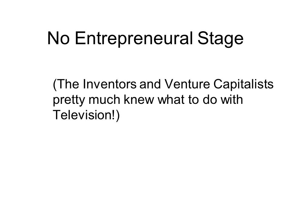 No Entrepreneural Stage (The Inventors and Venture Capitalists pretty much knew what to do with Television!)