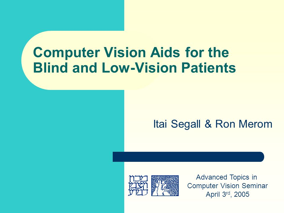 Computer Vision Aids for the Blind and Low-Vision Patients Itai Segall & Ron Merom Advanced Topics in Computer Vision Seminar April 3 rd, 2005