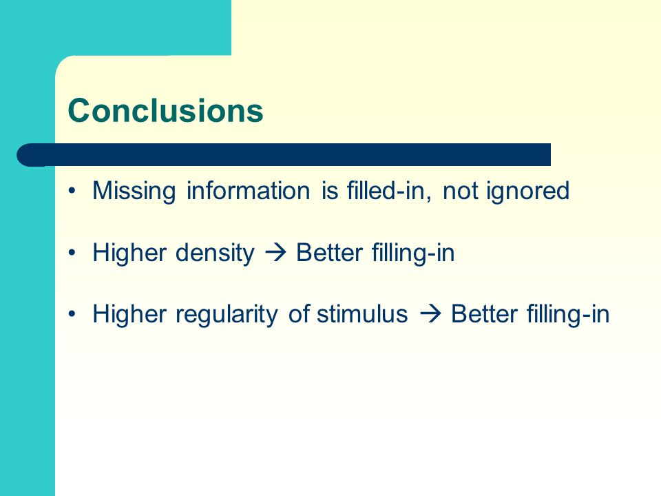 Conclusions Missing information is filled-in, not ignored Higher density  Better filling-in Higher regularity of stimulus  Better filling-in