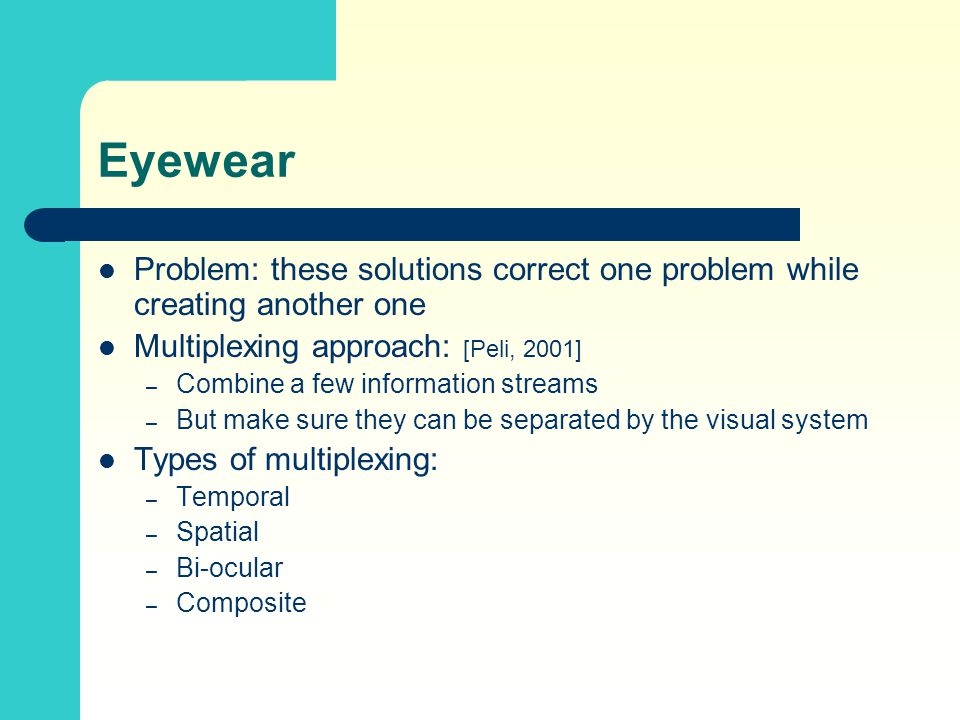 Eyewear Problem: these solutions correct one problem while creating another one Multiplexing approach: [Peli, 2001] – Combine a few information streams – But make sure they can be separated by the visual system Types of multiplexing: – Temporal – Spatial – Bi-ocular – Composite
