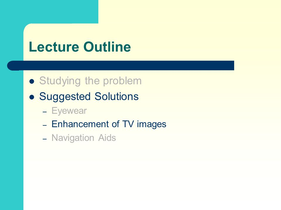 Lecture Outline Studying the problem Suggested Solutions – Eyewear – Enhancement of TV images – Navigation Aids