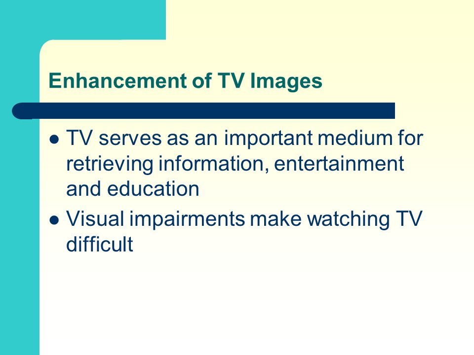 Enhancement of TV Images TV serves as an important medium for retrieving information, entertainment and education Visual impairments make watching TV