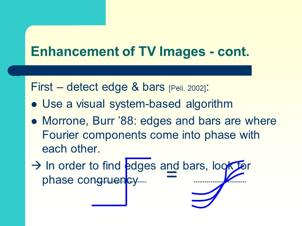 Enhancement of TV Images - cont. First – detect edge & bars [Peli, 2002] : Use a visual system-based algorithm Morrone, Burr '88: edges and bars are w