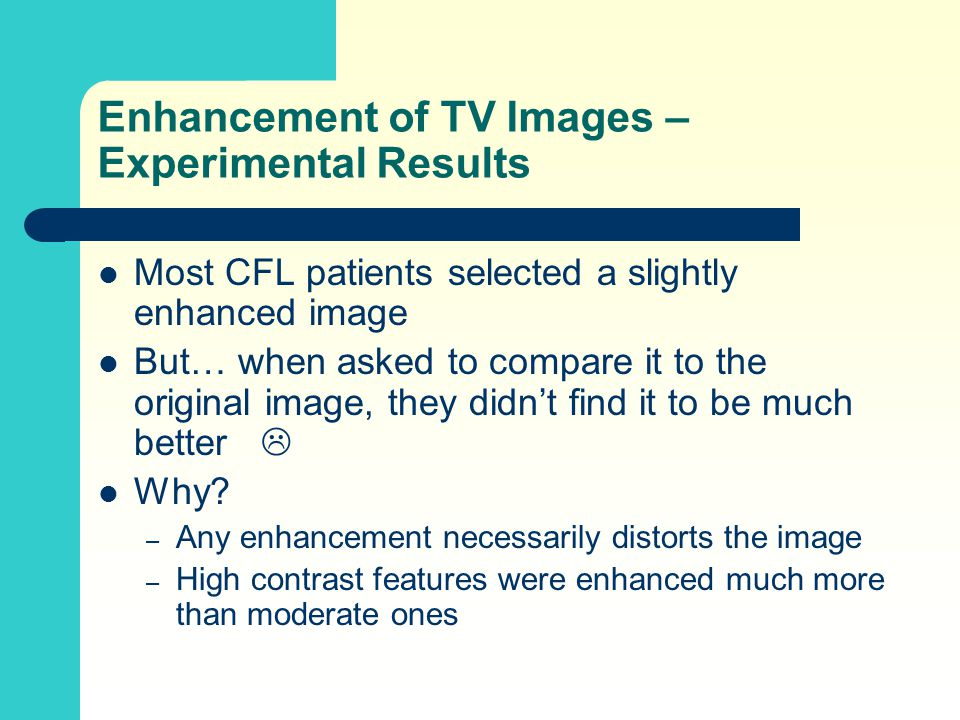 Enhancement of TV Images – Experimental Results Most CFL patients selected a slightly enhanced image But… when asked to compare it to the original image, they didn't find it to be much better  Why.
