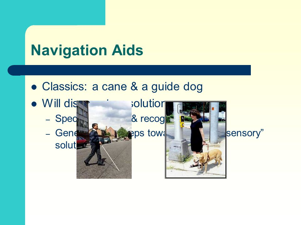 "Navigation Aids Classics: a cane & a guide dog Will discuss two solutions – Specific – locate & recognize signs – General – first steps towards an ""in"