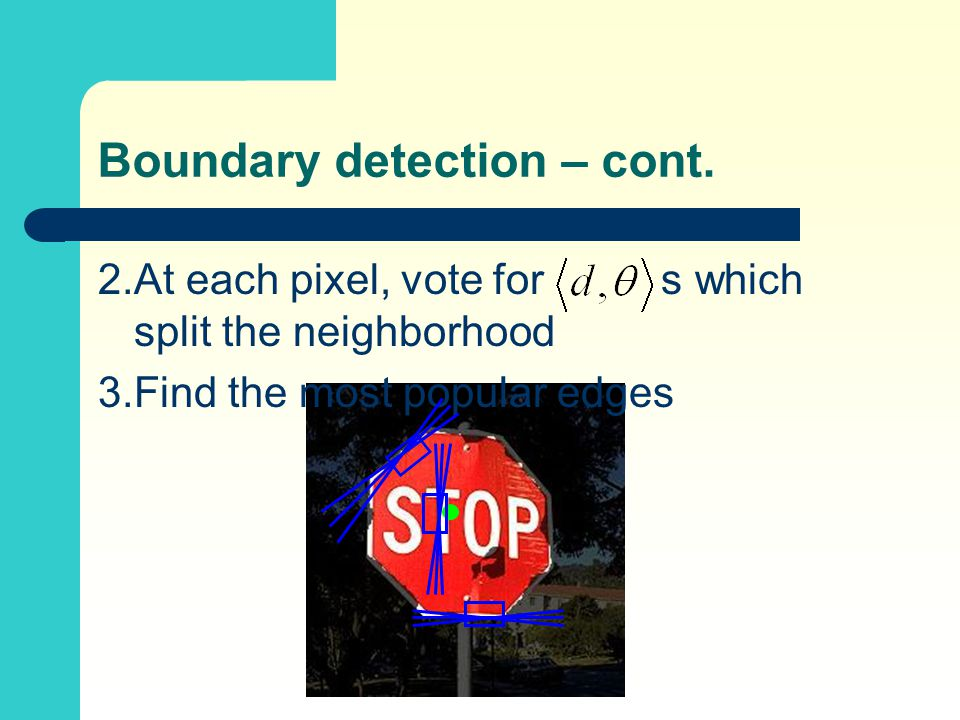 2.At each pixel, vote for s which split the neighborhood 3.Find the most popular edges Boundary detection – cont.