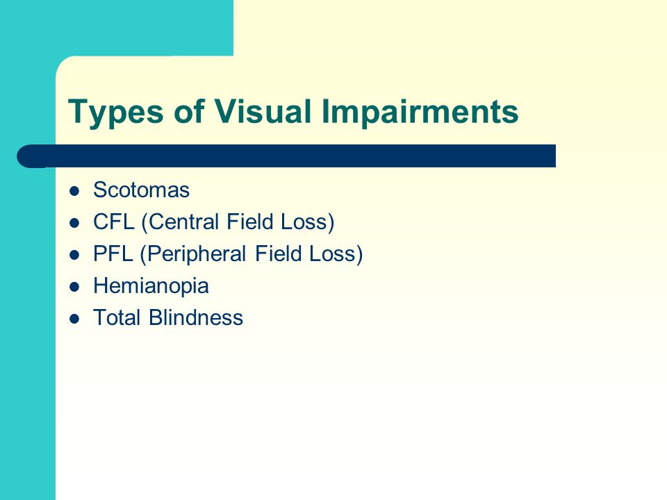 Types of Visual Impairments Scotomas CFL (Central Field Loss) PFL (Peripheral Field Loss) Hemianopia Total Blindness