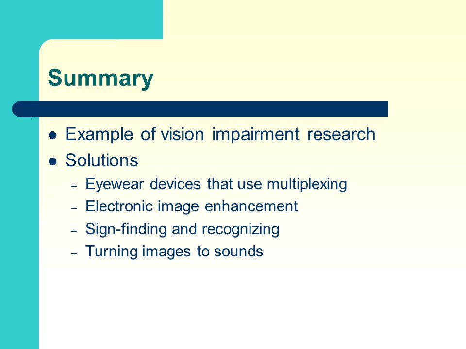 Summary Example of vision impairment research Solutions – Eyewear devices that use multiplexing – Electronic image enhancement – Sign-finding and recognizing – Turning images to sounds
