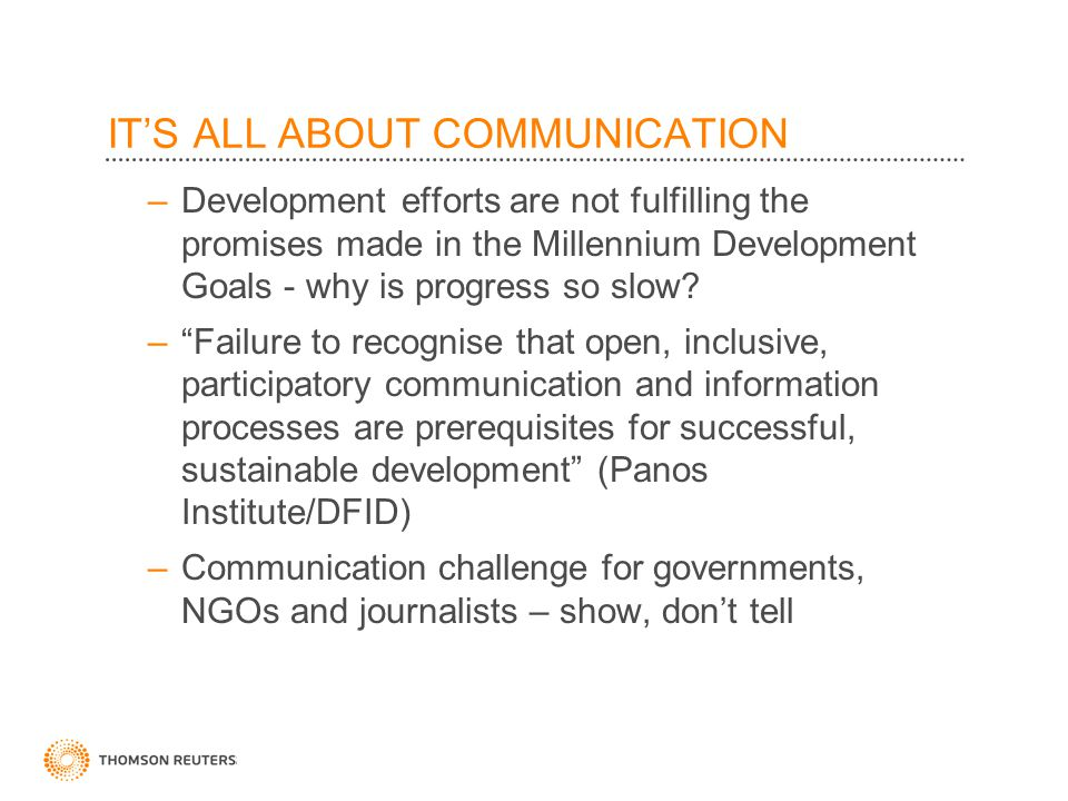 IT'S ALL ABOUT COMMUNICATION –Development efforts are not fulfilling the promises made in the Millennium Development Goals - why is progress so slow.