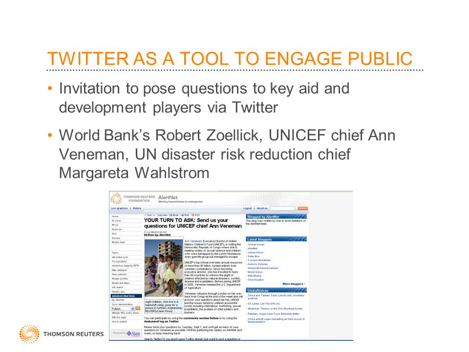TWITTER AS A TOOL TO ENGAGE PUBLIC Invitation to pose questions to key aid and development players via Twitter World Bank's Robert Zoellick, UNICEF chief Ann Veneman, UN disaster risk reduction chief Margareta Wahlstrom