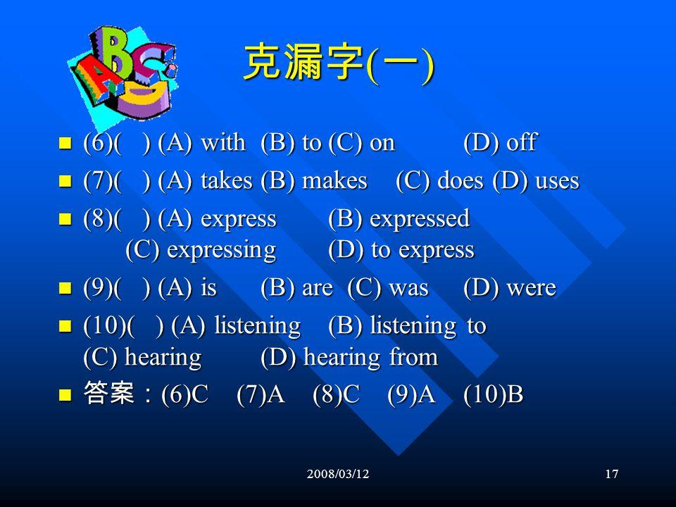 2008/03/1216 克漏字 ( 一 ) (1)( ) (A) to pay (B) of paying (C) to paying (D) pay (1)( ) (A) to pay (B) of paying (C) to paying (D) pay (2)( ) (A) result from(B) take on(C) lead to (D) make out (2)( ) (A) result from(B) take on(C) lead to (D) make out (3)( ) (A) has(B) have(C) is (D) are (3)( ) (A) has(B) have(C) is (D) are (4)( ) (A) which (B) in which (C) on which (D) with which (4)( ) (A) which (B) in which (C) on which (D) with which (5)( ) (A) with (B) in(C) at (D) for (5)( ) (A) with (B) in(C) at (D) for 答案: (1)B (2)C (3)D (4)B (5)B 答案: (1)B (2)C (3)D (4)B (5)B