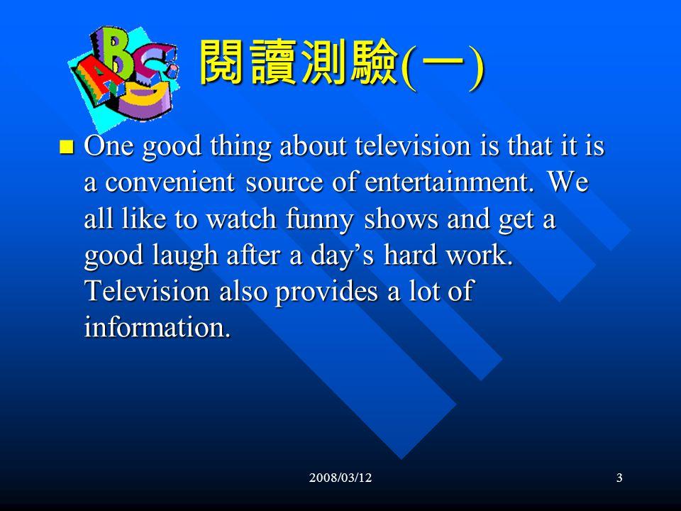 2008/03/122 閱讀測驗 ( 一 ) Everyone likes to watch television some of the time, and there are many good things about it.