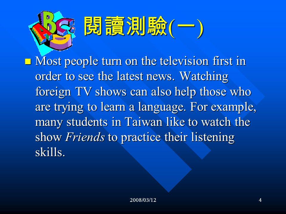 2008/03/123 閱讀測驗 ( 一 ) One good thing about television is that it is a convenient source of entertainment.