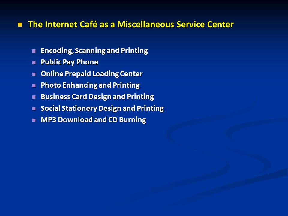 The Internet Café as a Miscellaneous Service Center The Internet Café as a Miscellaneous Service Center Encoding, Scanning and Printing Encoding, Scanning and Printing Public Pay Phone Public Pay Phone Online Prepaid Loading Center Online Prepaid Loading Center Photo Enhancing and Printing Photo Enhancing and Printing Business Card Design and Printing Business Card Design and Printing Social Stationery Design and Printing Social Stationery Design and Printing MP3 Download and CD Burning MP3 Download and CD Burning