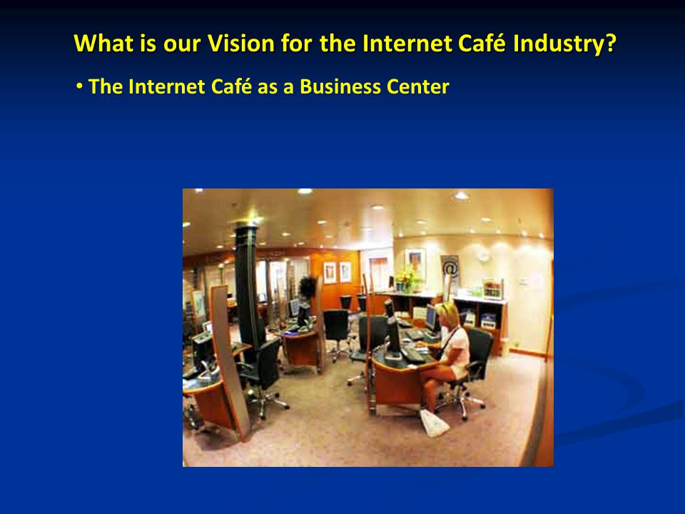 What is our Vision for the Internet Café Industry The Internet Café as a Business Center