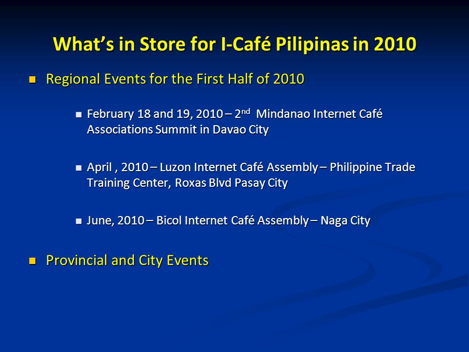 What's in Store for I-Café Pilipinas in 2010 Regional Events for the First Half of 2010 Regional Events for the First Half of 2010 February 18 and 19, 2010 – 2 nd Mindanao Internet Café Associations Summit in Davao City February 18 and 19, 2010 – 2 nd Mindanao Internet Café Associations Summit in Davao City April, 2010 – Luzon Internet Café Assembly – Philippine Trade Training Center, Roxas Blvd Pasay City April, 2010 – Luzon Internet Café Assembly – Philippine Trade Training Center, Roxas Blvd Pasay City June, 2010 – Bicol Internet Café Assembly – Naga City June, 2010 – Bicol Internet Café Assembly – Naga City Provincial and City Events Provincial and City Events