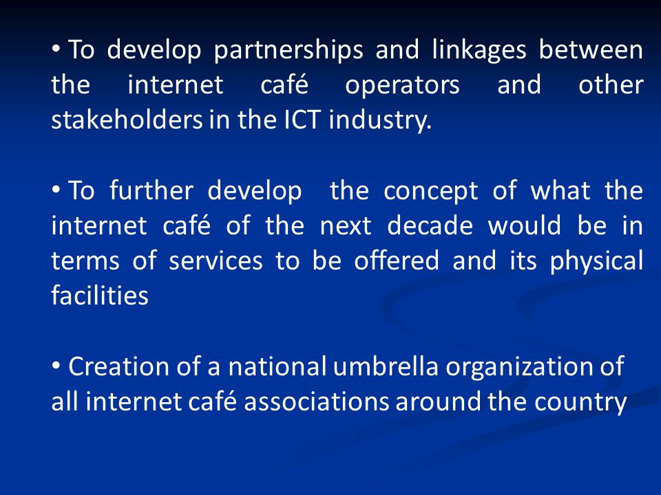 To develop partnerships and linkages between the internet café operators and other stakeholders in the ICT industry.
