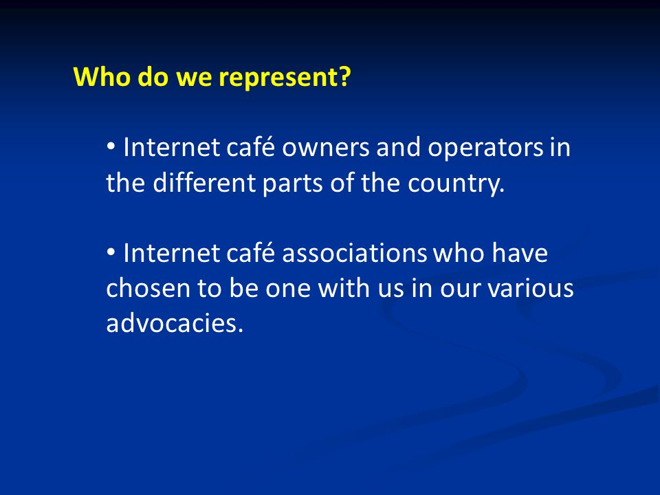 Who do we represent. Internet café owners and operators in the different parts of the country.