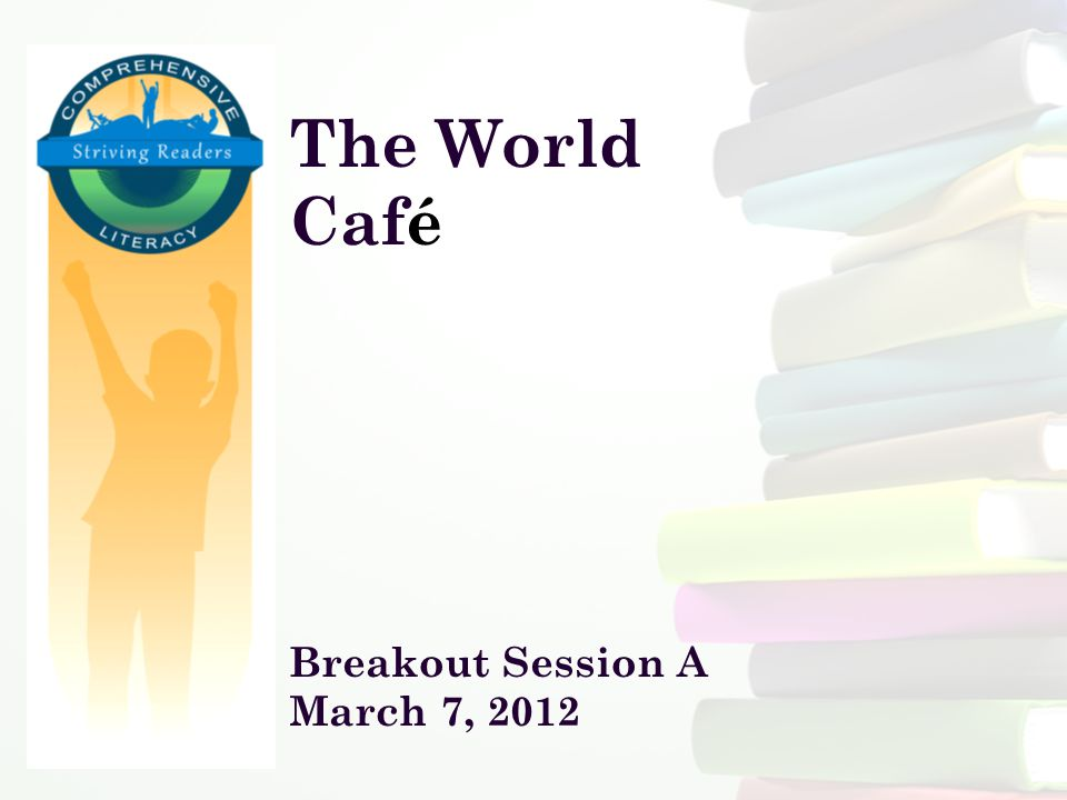 The World Café Breakout Session A March 7, 2012