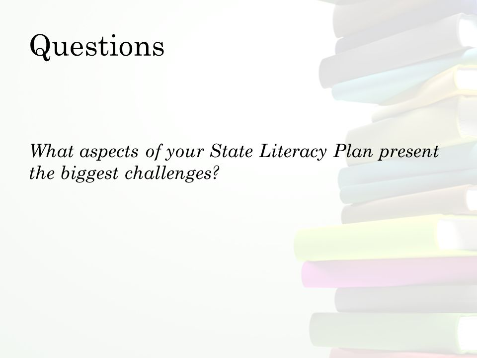 Questions What aspects of your State Literacy Plan present the biggest challenges
