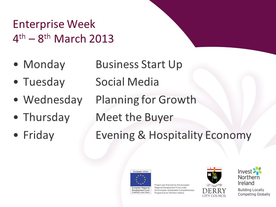 Enterprise Week 4 th – 8 th March 2013 Monday Business Start Up Tuesday Social Media Wednesday Planning for Growth Thursday Meet the Buyer Friday Evening & Hospitality Economy