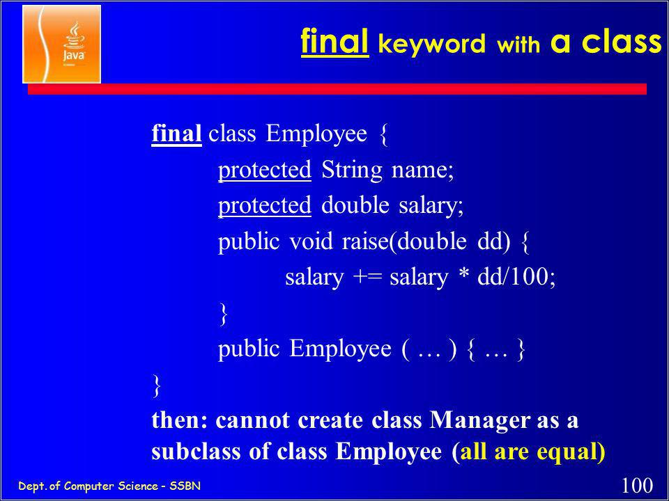 99 Dept. of Computer Science - SSBN final keyword with a method class Employee { protected String name; protected double salary; public final void rai