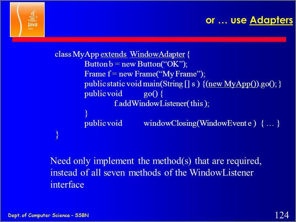 "123 Dept. of Computer Science - SSBN class MyApp implements ActionListener, WindowListener { Button b = new Button(""OK""); Frame f = new Frame(""My Fram"