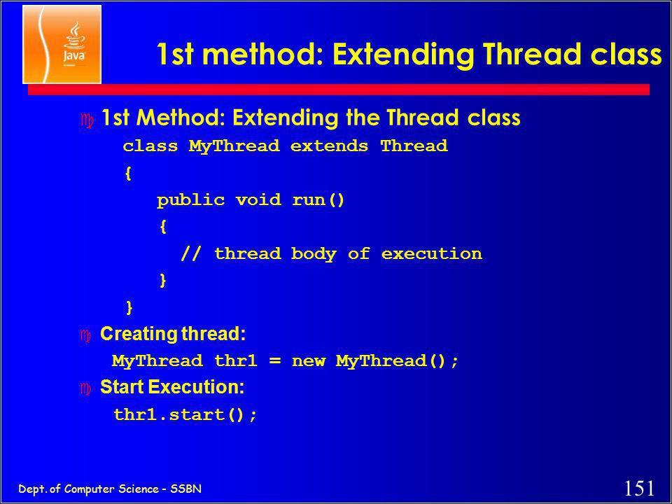 150 Dept. of Computer Science - SSBN Threading Mechanisms... c Create a class that extends the Thread class c Create a class that implements the Runna