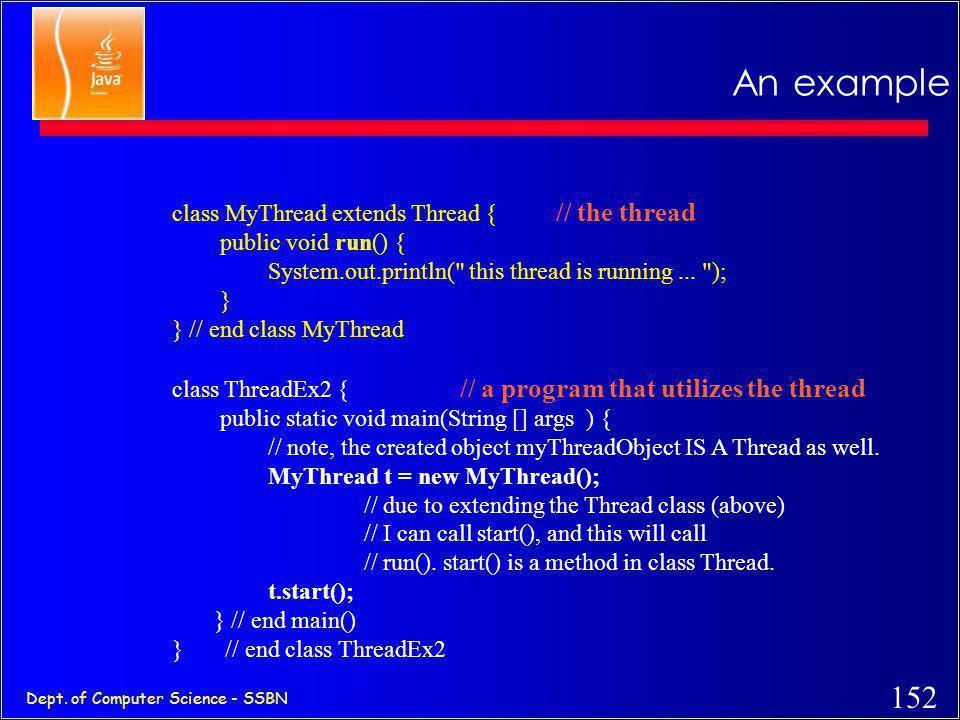 151 Dept. of Computer Science - SSBN 1st method: Extending Thread class c 1st Method: Extending the Thread class class MyThread extends Thread { publi