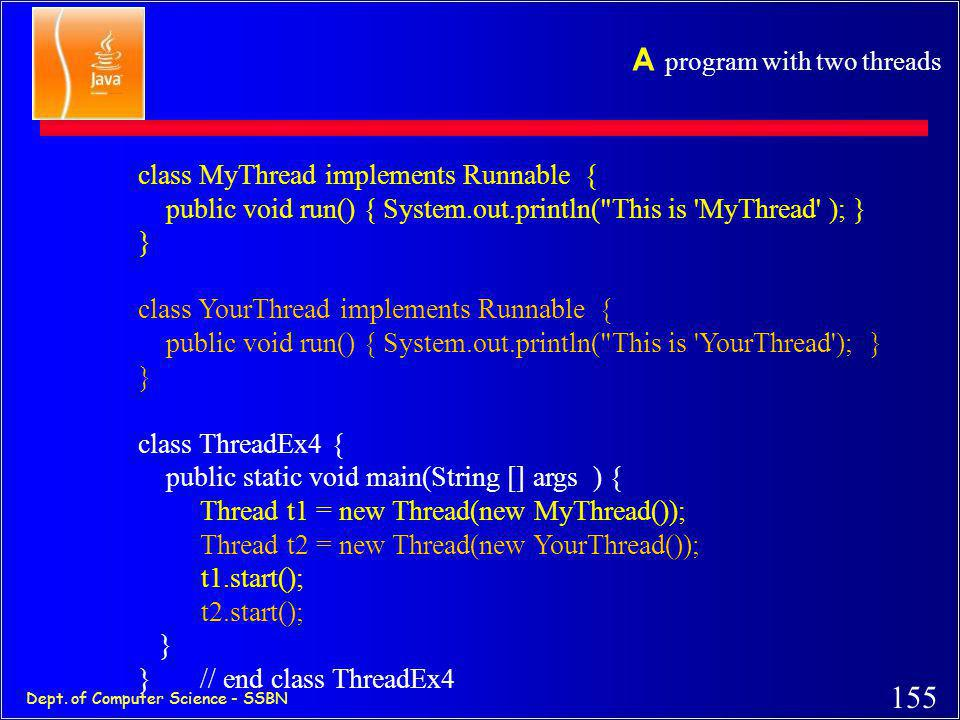 154 Dept. of Computer Science - SSBN An example class MyThread implements Runnable { public void run() { System.out.println(