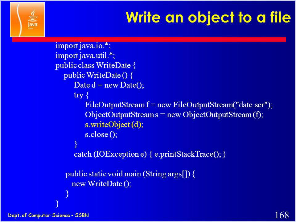 167 Dept. of Computer Science - SSBN Object serialization Write objects to a file, instead of writing primitive types. Use the ObjectInputStream, Obje