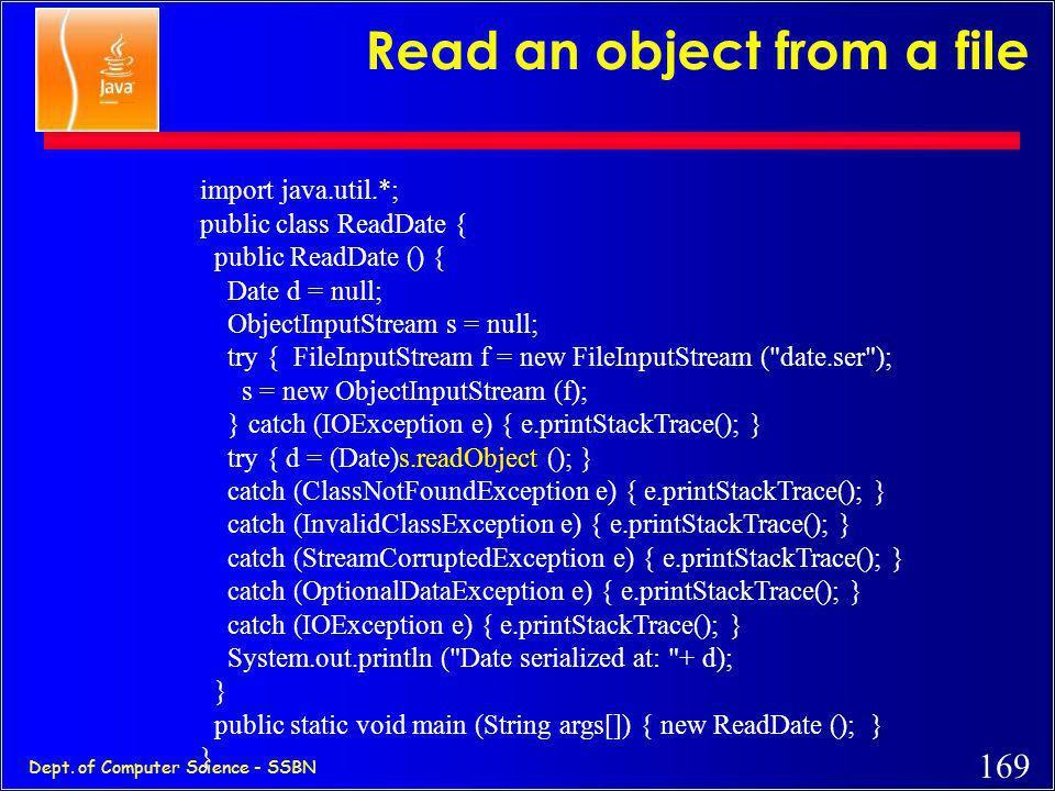 168 Dept. of Computer Science - SSBN Write an object to a file import java.io.*; import java.util.*; public class WriteDate { public WriteDate () { Da